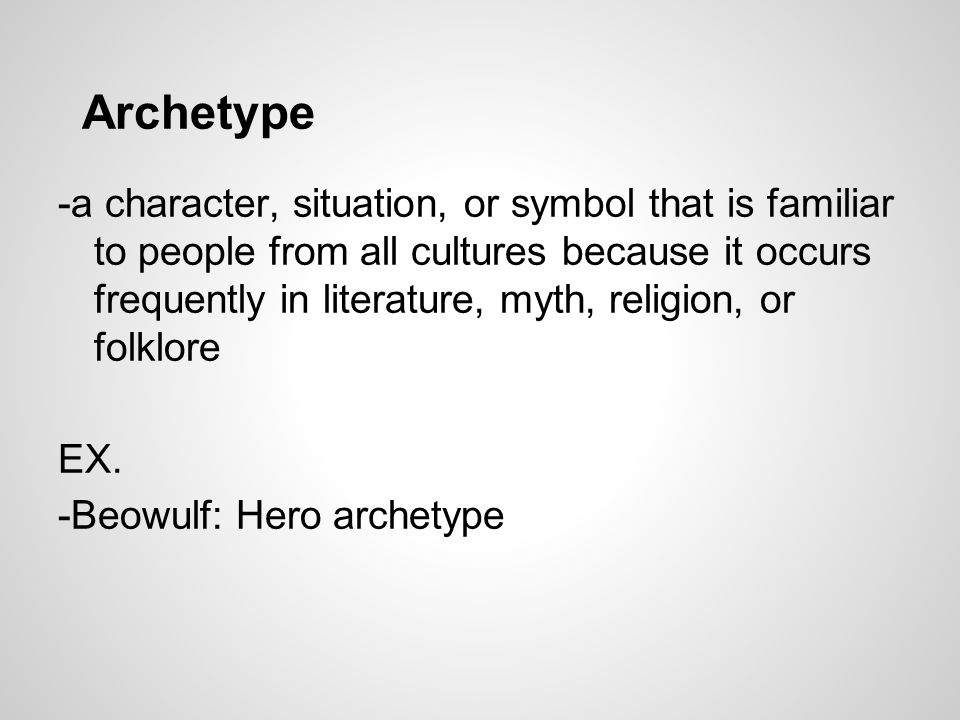 Archetype -a character, situation, or symbol that is familiar to people from all cultures because it occurs frequently in literature, myth, religion,
