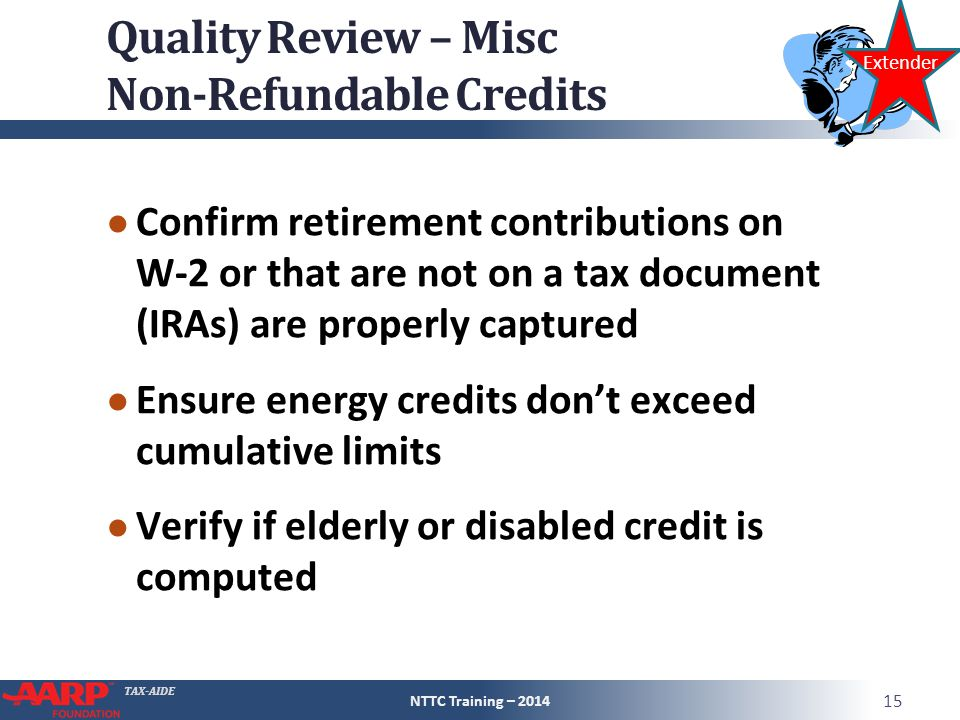 TAX-AIDE Quality Review – Misc Non-Refundable Credits ● Confirm retirement contributions on W-2 or that are not on a tax document (IRAs) are properly captured ● Ensure energy credits don't exceed cumulative limits ● Verify if elderly or disabled credit is computed NTTC Training – 2014 15 Extender