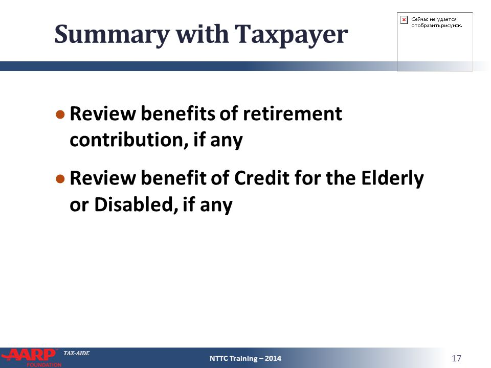 TAX-AIDE Summary with Taxpayer ● Review benefits of retirement contribution, if any ● Review benefit of Credit for the Elderly or Disabled, if any NTTC Training – 2014 17