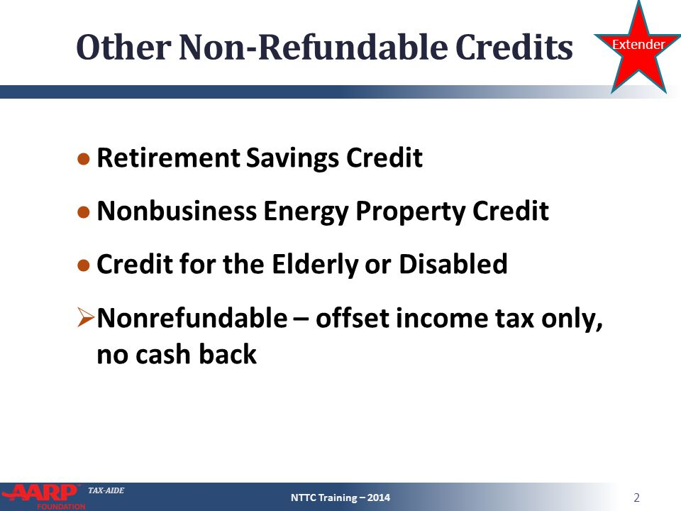 TAX-AIDE Other Non-Refundable Credits ● Retirement Savings Credit ● Nonbusiness Energy Property Credit ● Credit for the Elderly or Disabled  Nonrefundable – offset income tax only, no cash back NTTC Training – 2014 2 Extender