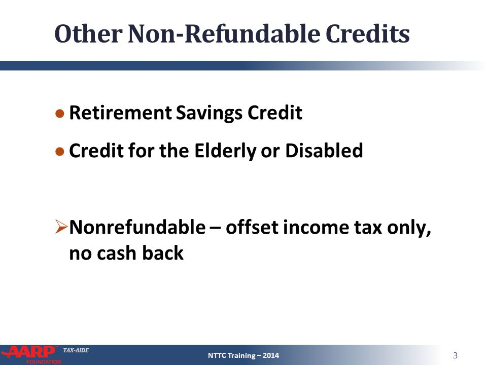 TAX-AIDE Other Non-Refundable Credits ● Retirement Savings Credit ● Credit for the Elderly or Disabled  Nonrefundable – offset income tax only, no cash back NTTC Training – 2014 3