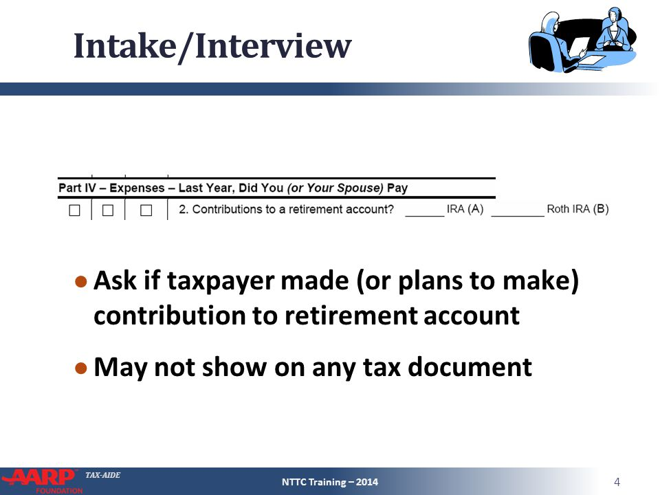 TAX-AIDE Intake/Interview ● Ask if taxpayer made (or plans to make) contribution to retirement account ● May not show on any tax document NTTC Training – 2014 4