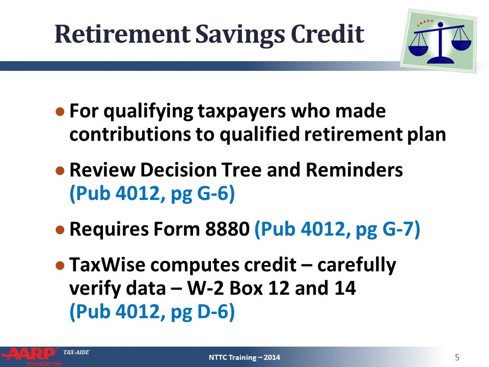 TAX-AIDE Retirement Savings Credit ● For qualifying taxpayers who made contributions to qualified retirement plan ● Review Decision Tree and Reminders (Pub 4012, pg G-6) ● Requires Form 8880 (Pub 4012, pg G-7) ● TaxWise computes credit – carefully verify data – W-2 Box 12 and 14 (Pub 4012, pg D-6) NTTC Training – 2014 5