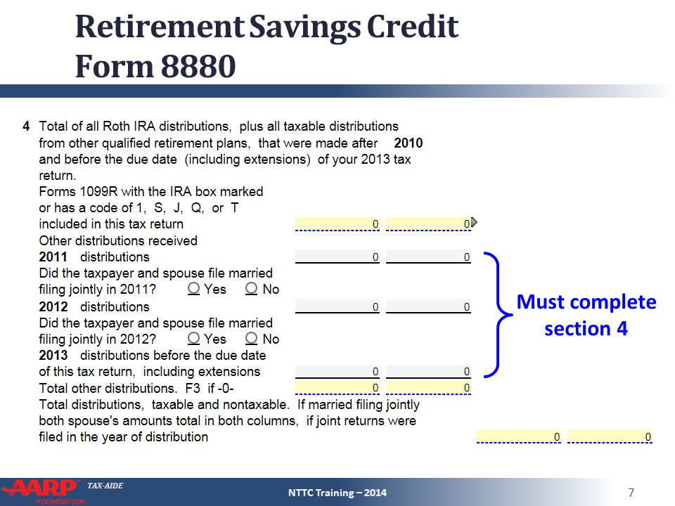 TAX-AIDE Retirement Savings Credit ● Form 8880 Line 4 – distributions received during 2013, 2012, or 2011 ● Do not include distributions listed on Pub 4012 page G-7 e.g., some government plans have required contributions and do not permit elective contributions – distributions from those plans should not be input NTTC Training – 2014 8