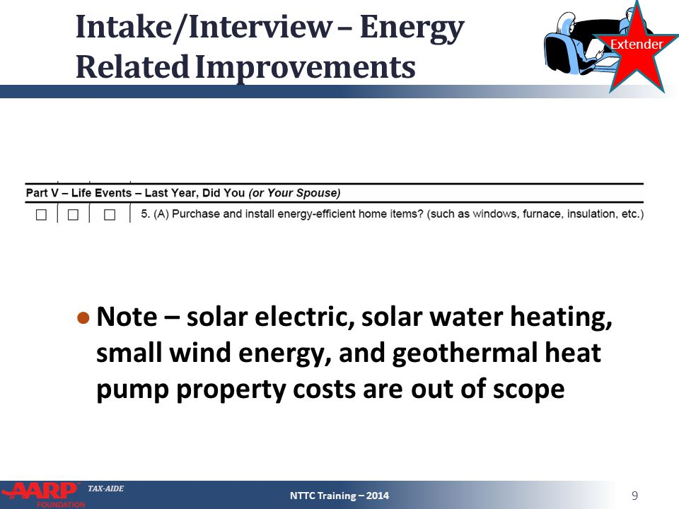 TAX-AIDE Intake/Interview – Energy Related Improvements ● Note – solar electric, solar water heating, small wind energy, and geothermal heat pump property costs are out of scope NTTC Training – 2014 9 Extender