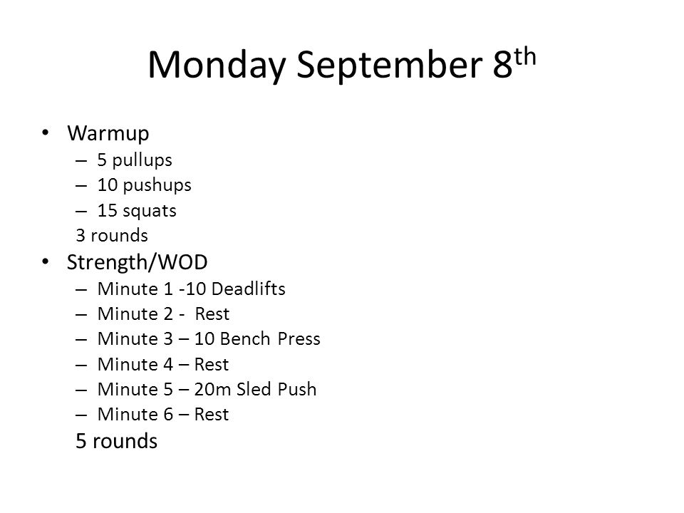 Monday September 8 th Warmup – 5 pullups – 10 pushups – 15 squats 3 rounds Strength/WOD – Minute 1 -10 Deadlifts – Minute 2 - Rest – Minute 3 – 10 Ben