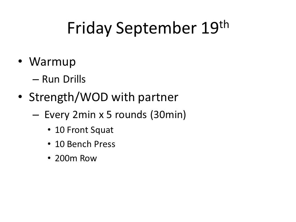 Friday September 19 th Warmup – Run Drills Strength/WOD with partner – Every 2min x 5 rounds (30min) 10 Front Squat 10 Bench Press 200m Row