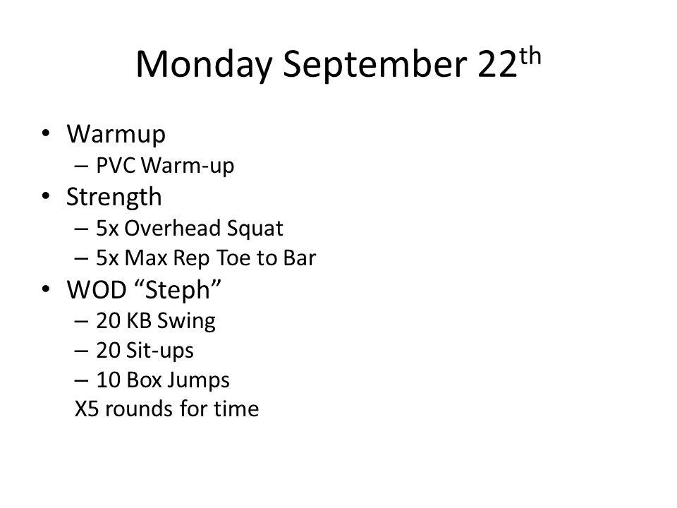 "Monday September 22 th Warmup – PVC Warm-up Strength – 5x Overhead Squat – 5x Max Rep Toe to Bar WOD ""Steph"" – 20 KB Swing – 20 Sit-ups – 10 Box Jumps"