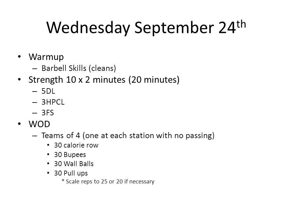 Wednesday September 24 th Warmup – Barbell Skills (cleans) Strength 10 x 2 minutes (20 minutes) – 5DL – 3HPCL – 3FS WOD – Teams of 4 (one at each stat