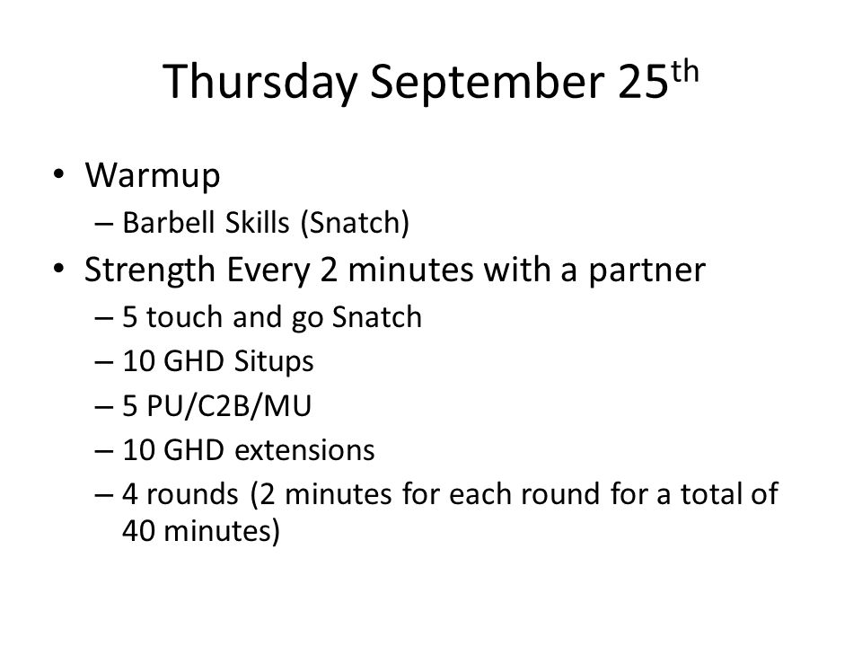 Thursday September 25 th Warmup – Barbell Skills (Snatch) Strength Every 2 minutes with a partner – 5 touch and go Snatch – 10 GHD Situps – 5 PU/C2B/MU – 10 GHD extensions – 4 rounds (2 minutes for each round for a total of 40 minutes)