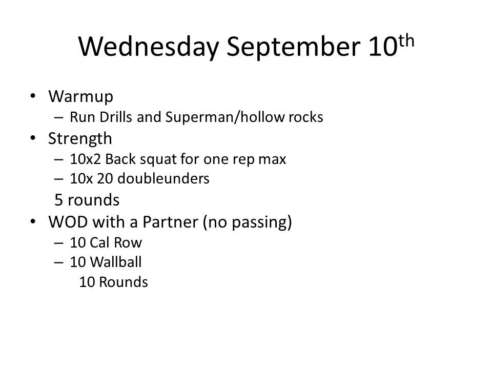 Wednesday September 10 th Warmup – Run Drills and Superman/hollow rocks Strength – 10x2 Back squat for one rep max – 10x 20 doubleunders 5 rounds WOD with a Partner (no passing) – 10 Cal Row – 10 Wallball 10 Rounds