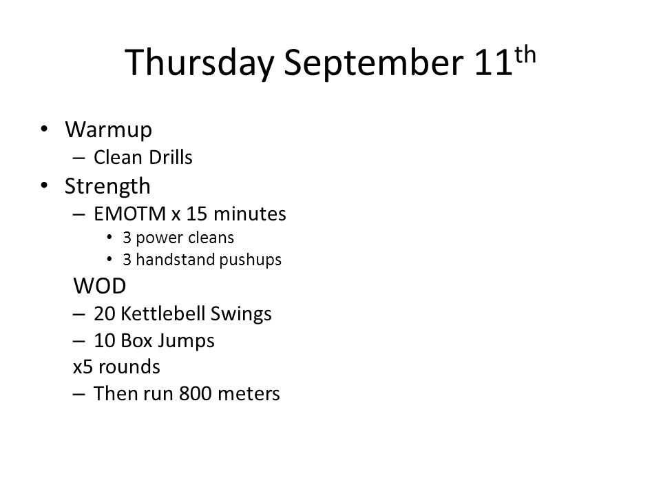 Thursday September 11 th Warmup – Clean Drills Strength – EMOTM x 15 minutes 3 power cleans 3 handstand pushups WOD – 20 Kettlebell Swings – 10 Box Jumps x5 rounds – Then run 800 meters