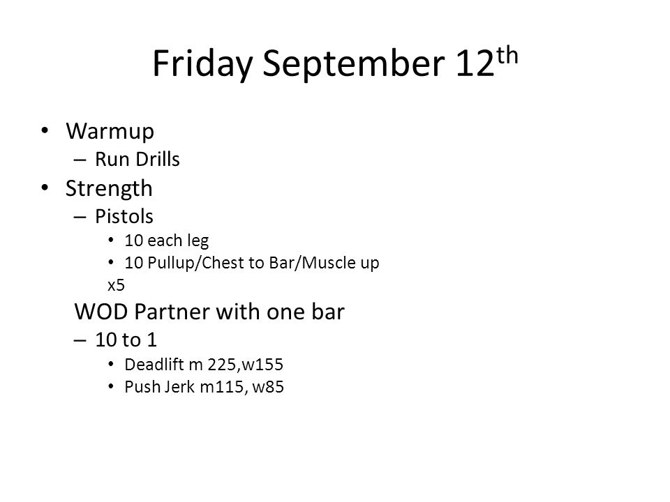 Friday September 12 th Warmup – Run Drills Strength – Pistols 10 each leg 10 Pullup/Chest to Bar/Muscle up x5 WOD Partner with one bar – 10 to 1 Deadlift m 225,w155 Push Jerk m115, w85