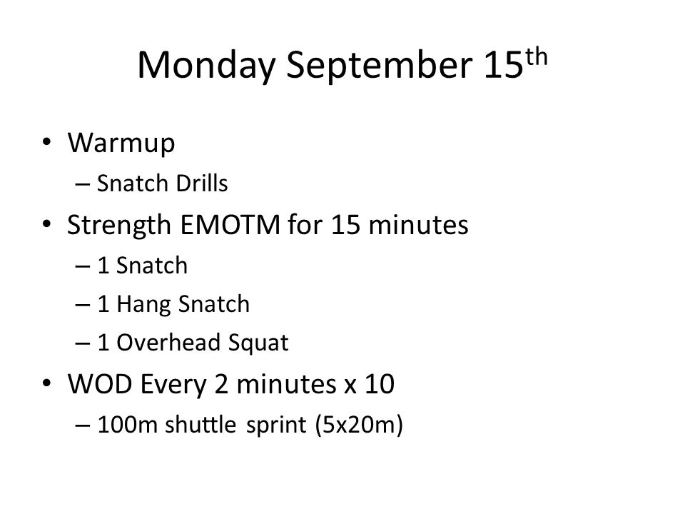 Monday September 15 th Warmup – Snatch Drills Strength EMOTM for 15 minutes – 1 Snatch – 1 Hang Snatch – 1 Overhead Squat WOD Every 2 minutes x 10 – 1