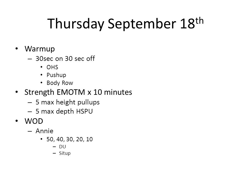 Thursday September 18 th Warmup – 30sec on 30 sec off OHS Pushup Body Row Strength EMOTM x 10 minutes – 5 max height pullups – 5 max depth HSPU WOD –