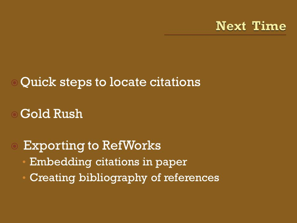  Quick steps to locate citations  Gold Rush  Exporting to RefWorks Embedding citations in paper Creating bibliography of references