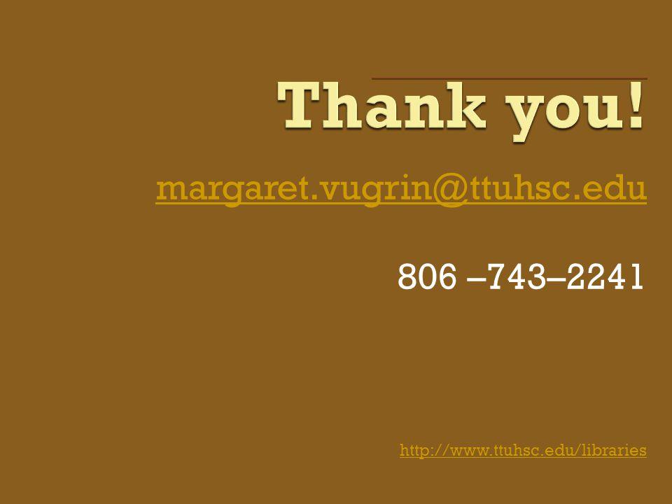 margaret.vugrin@ttuhsc.edu 806 –743–2241 http://www.ttuhsc.edu/libraries