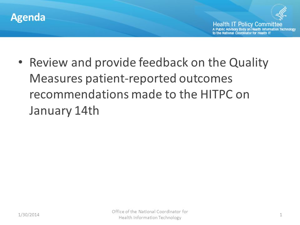 Agenda Review and provide feedback on the Quality Measures patient-reported outcomes recommendations made to the HITPC on January 14th 1/30/2014 Office of the National Coordinator for Health Information Technology 1