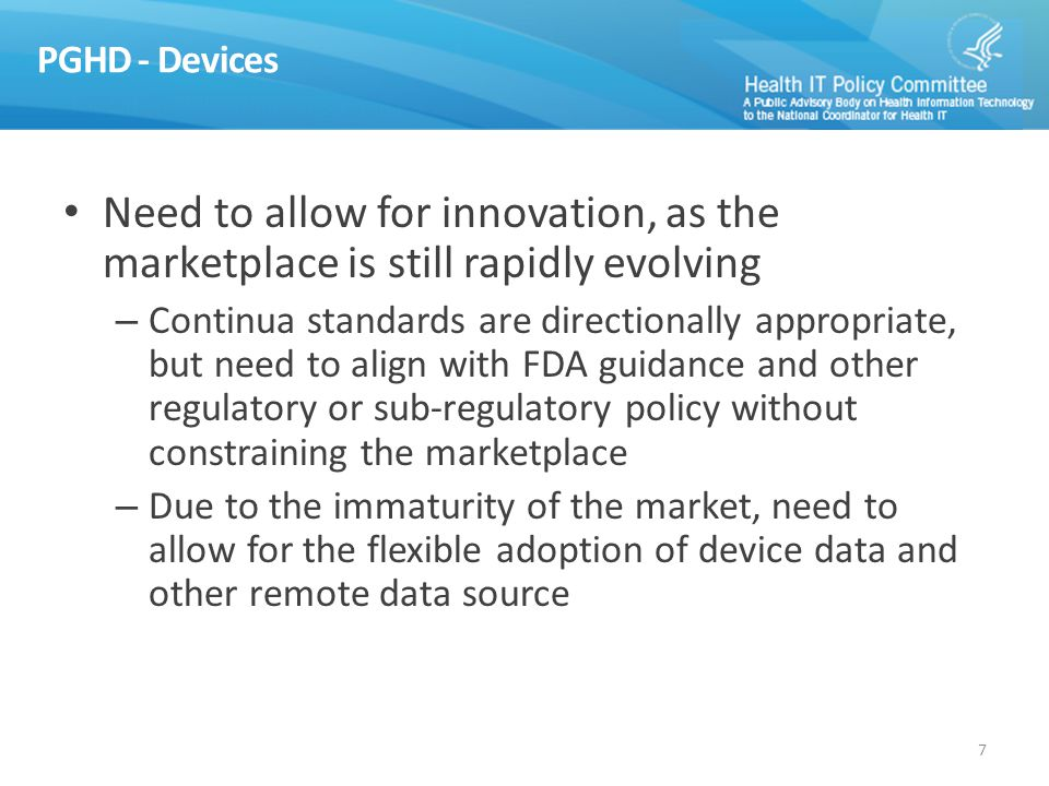 PGHD - Devices Need to allow for innovation, as the marketplace is still rapidly evolving – Continua standards are directionally appropriate, but need to align with FDA guidance and other regulatory or sub-regulatory policy without constraining the marketplace – Due to the immaturity of the market, need to allow for the flexible adoption of device data and other remote data source 7