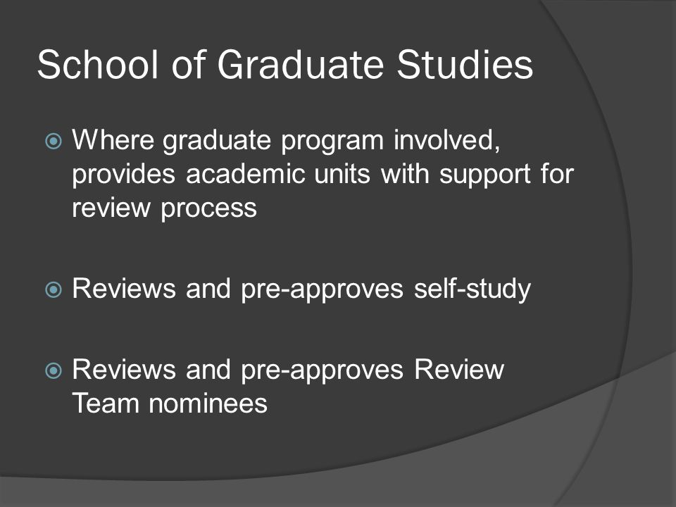 School of Graduate Studies  Where graduate program involved, provides academic units with support for review process  Reviews and pre-approves self-study  Reviews and pre-approves Review Team nominees