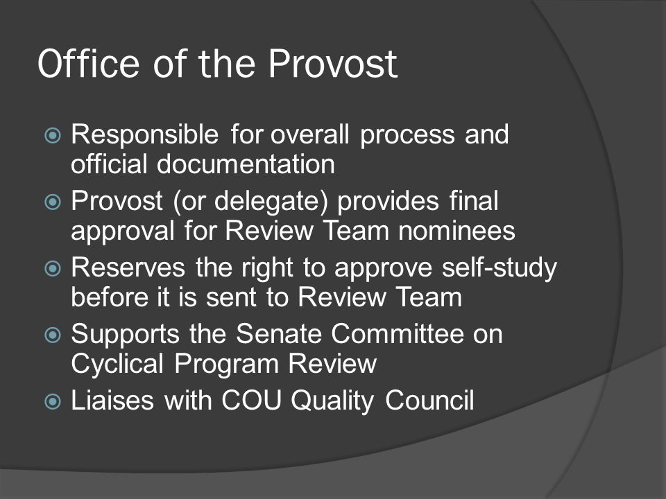 Office of the Provost  Responsible for overall process and official documentation  Provost (or delegate) provides final approval for Review Team nominees  Reserves the right to approve self-study before it is sent to Review Team  Supports the Senate Committee on Cyclical Program Review  Liaises with COU Quality Council