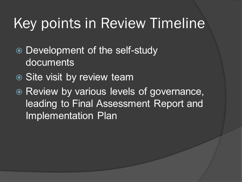 Key points in Review Timeline  Development of the self-study documents  Site visit by review team  Review by various levels of governance, leading to Final Assessment Report and Implementation Plan