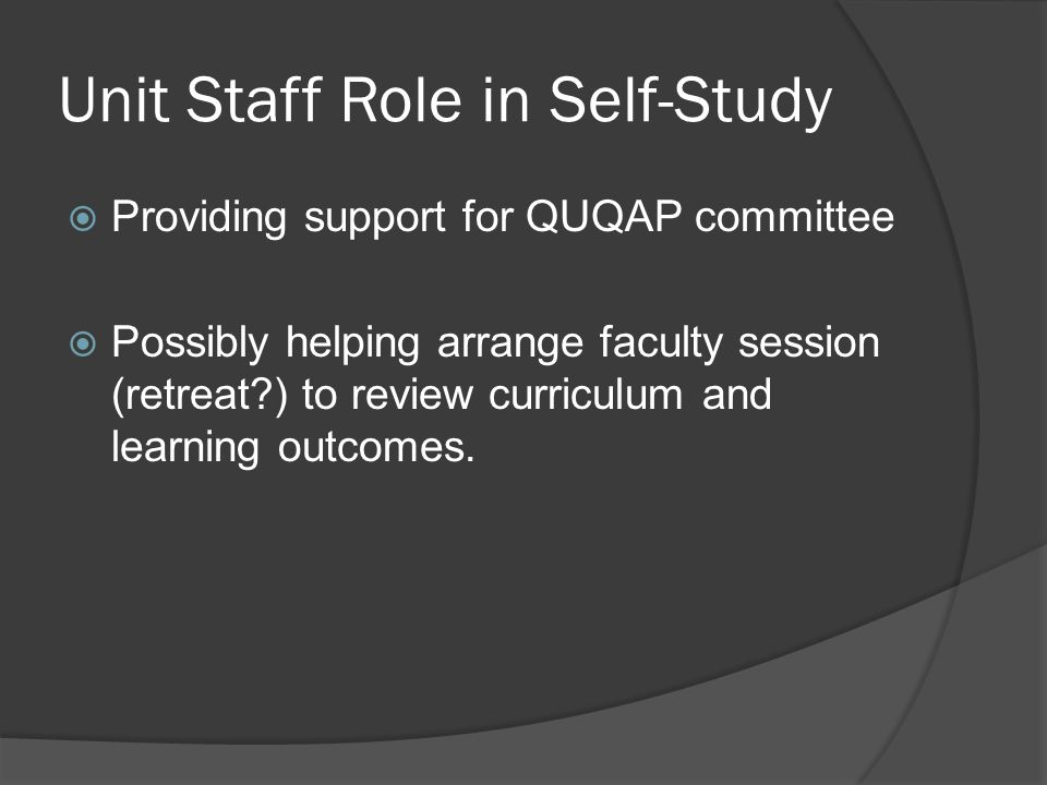 Unit Staff Role in Self-Study  Providing support for QUQAP committee  Possibly helping arrange faculty session (retreat?) to review curriculum and learning outcomes.