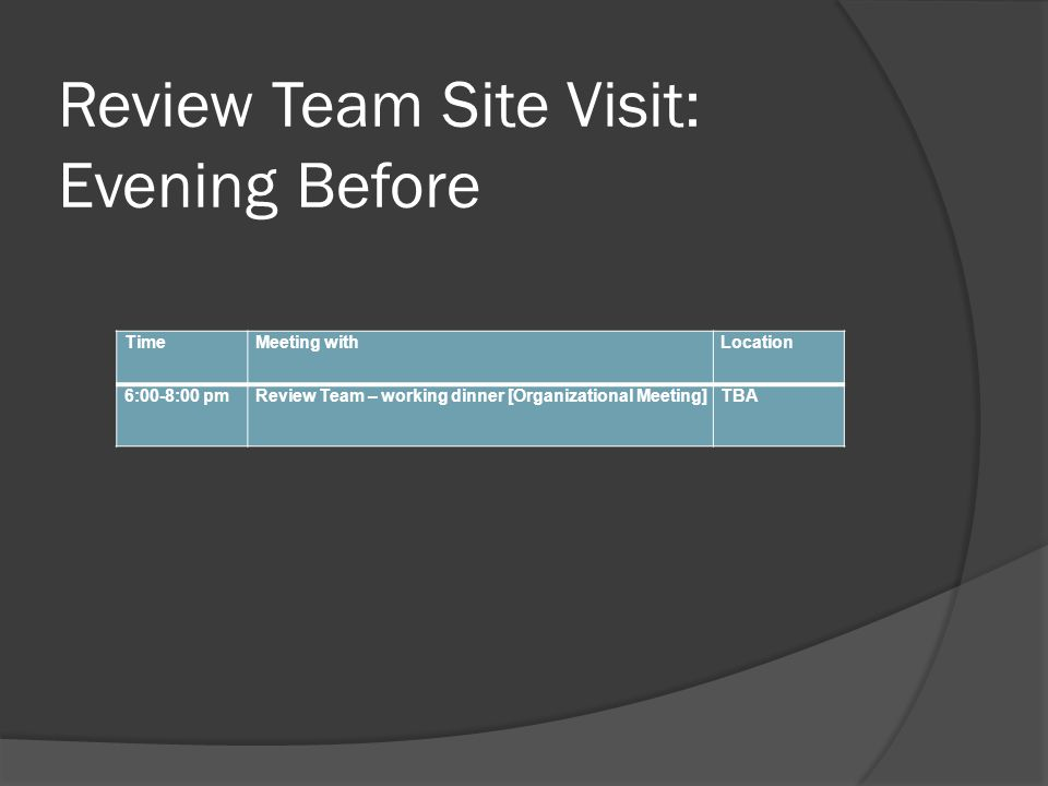Review Team Site Visit: Evening Before TimeMeeting withLocation 6:00-8:00 pmReview Team – working dinner [Organizational Meeting]TBA