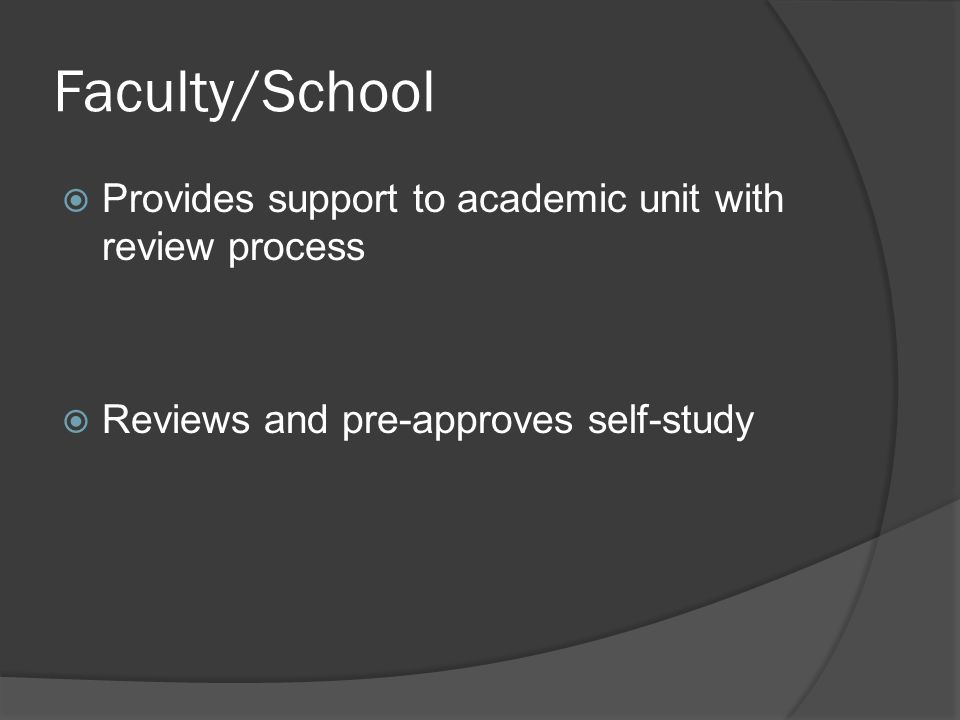 Faculty/School  Provides support to academic unit with review process  Reviews and pre-approves self-study