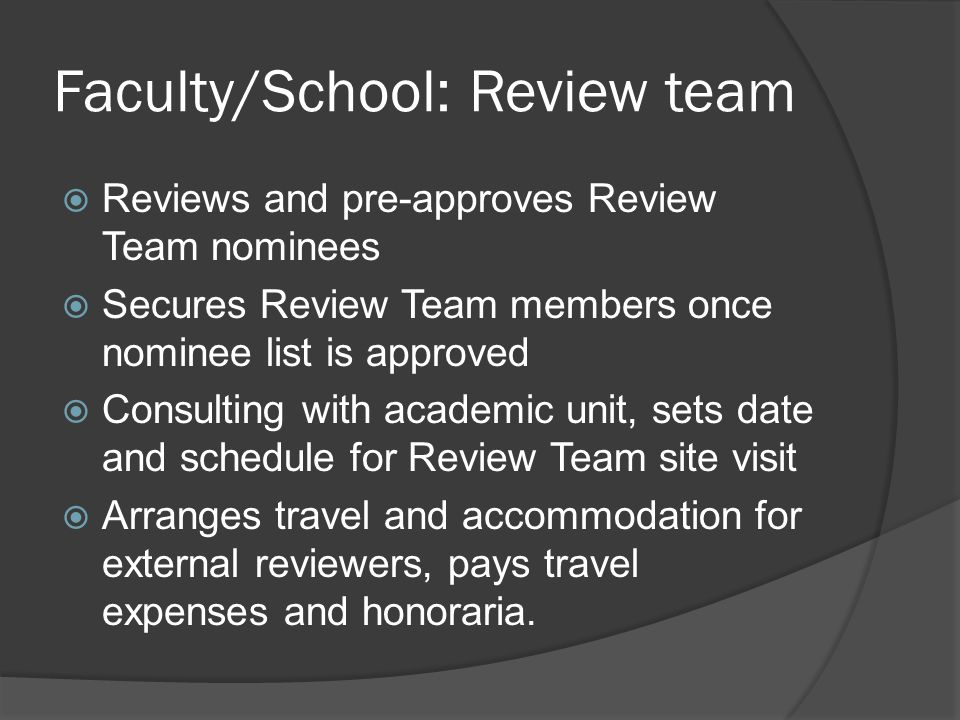 Faculty/School: Review team  Reviews and pre-approves Review Team nominees  Secures Review Team members once nominee list is approved  Consulting with academic unit, sets date and schedule for Review Team site visit  Arranges travel and accommodation for external reviewers, pays travel expenses and honoraria.