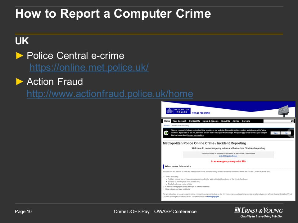 Crime DOES Pay – OWASP ConferencePage 10 How to Report a Computer Crime UK ►Police Central e-crime https://online.met.police.uk/https://online.met.police.uk/ ►Action Fraud http://www.actionfraud.police.uk/home http://www.actionfraud.police.uk/home