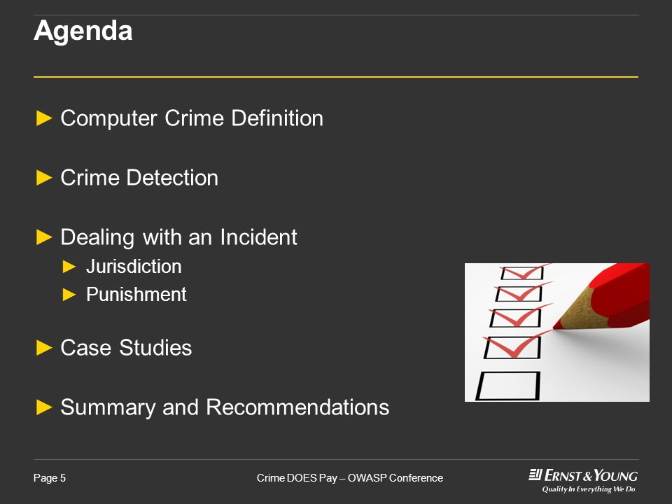 Crime DOES Pay – OWASP ConferencePage 5 Agenda ►Computer Crime Definition ►Crime Detection ►Dealing with an Incident ►Jurisdiction ►Punishment ►Case Studies ►Summary and Recommendations