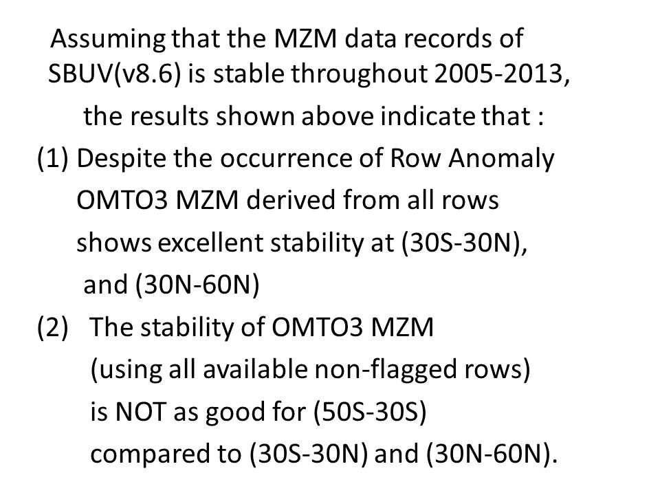 Assuming that the MZM data records of SBUV(v8.6) is stable throughout 2005-2013, the results shown above indicate that : (1) Despite the occurrence of Row Anomaly OMTO3 MZM derived from all rows shows excellent stability at (30S-30N), and (30N-60N) (2) The stability of OMTO3 MZM (using all available non-flagged rows) is NOT as good for (50S-30S) compared to (30S-30N) and (30N-60N).