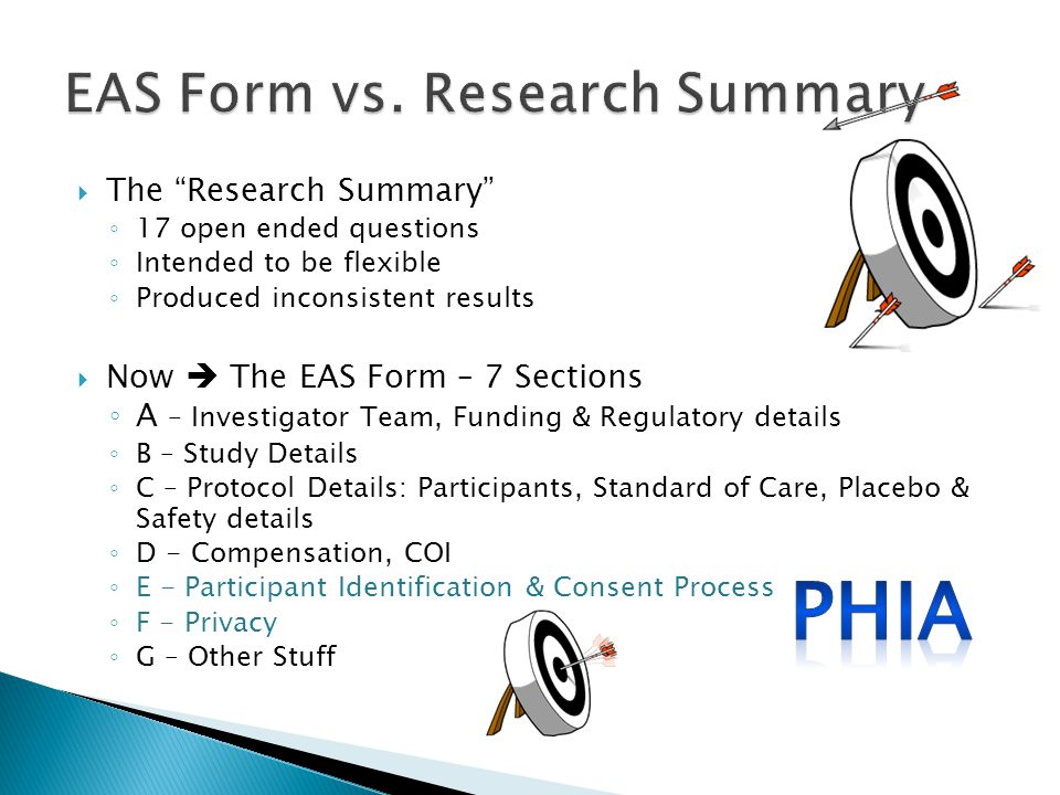  The Research Summary ◦ 17 open ended questions ◦ Intended to be flexible ◦ Produced inconsistent results  Now  The EAS Form – 7 Sections ◦ A – Investigator Team, Funding & Regulatory details ◦ B – Study Details ◦ C – Protocol Details: Participants, Standard of Care, Placebo & Safety details ◦ D - Compensation, COI ◦ E - Participant Identification & Consent Process ◦ F - Privacy ◦ G – Other Stuff