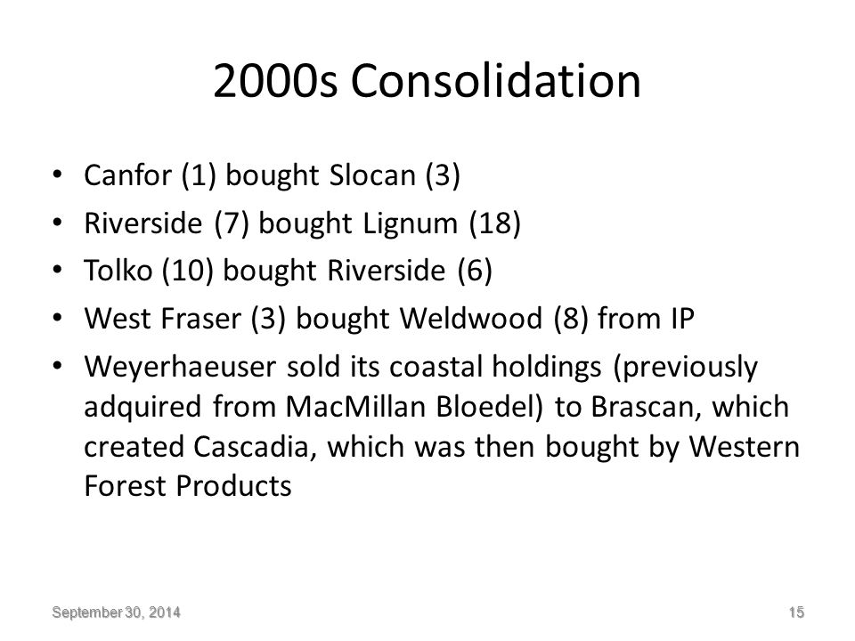 2000s Consolidation Canfor (1) bought Slocan (3) Riverside (7) bought Lignum (18) Tolko (10) bought Riverside (6) West Fraser (3) bought Weldwood (8) from IP Weyerhaeuser sold its coastal holdings (previously adquired from MacMillan Bloedel) to Brascan, which created Cascadia, which was then bought by Western Forest Products September 30, 2014 15