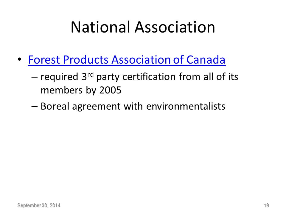 National Association Forest Products Association of Canada – required 3 rd party certification from all of its members by 2005 – Boreal agreement with environmentalists September 30, 2014 18