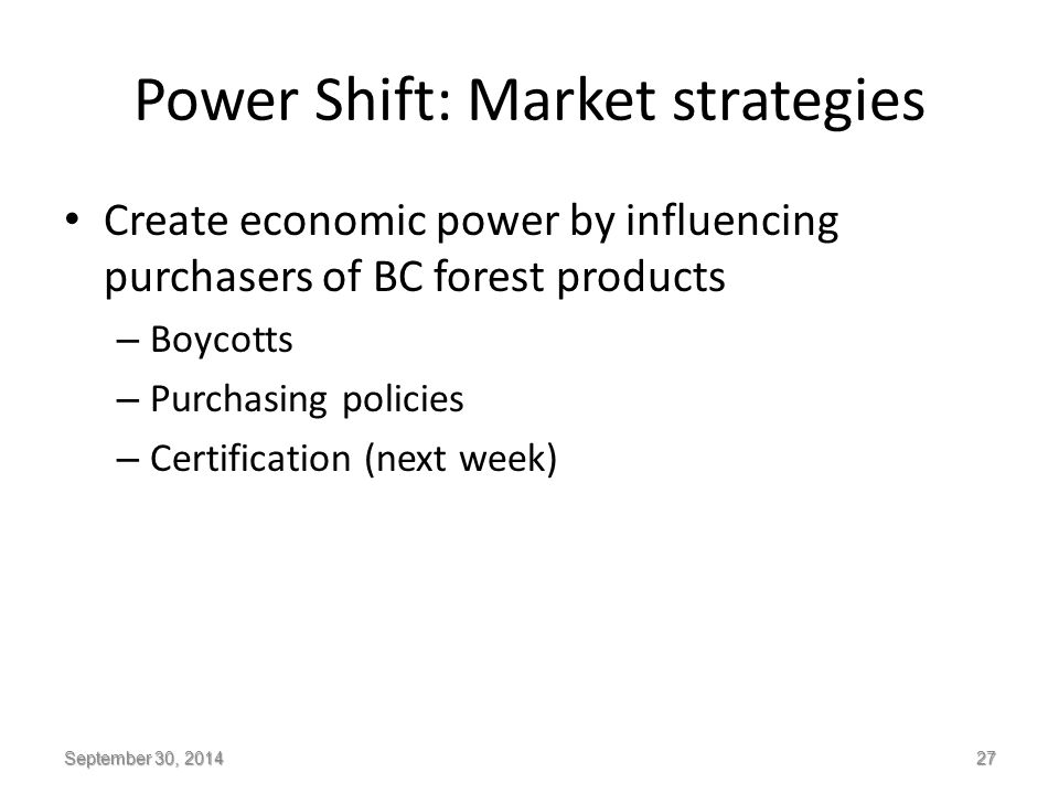 Power Shift: Market strategies Create economic power by influencing purchasers of BC forest products – Boycotts – Purchasing policies – Certification