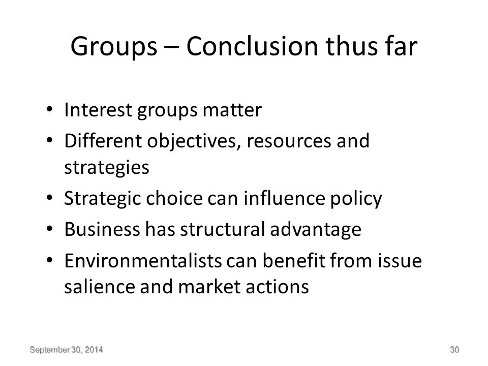 Groups – Conclusion thus far Interest groups matter Different objectives, resources and strategies Strategic choice can influence policy Business has structural advantage Environmentalists can benefit from issue salience and market actions September 30, 2014 30