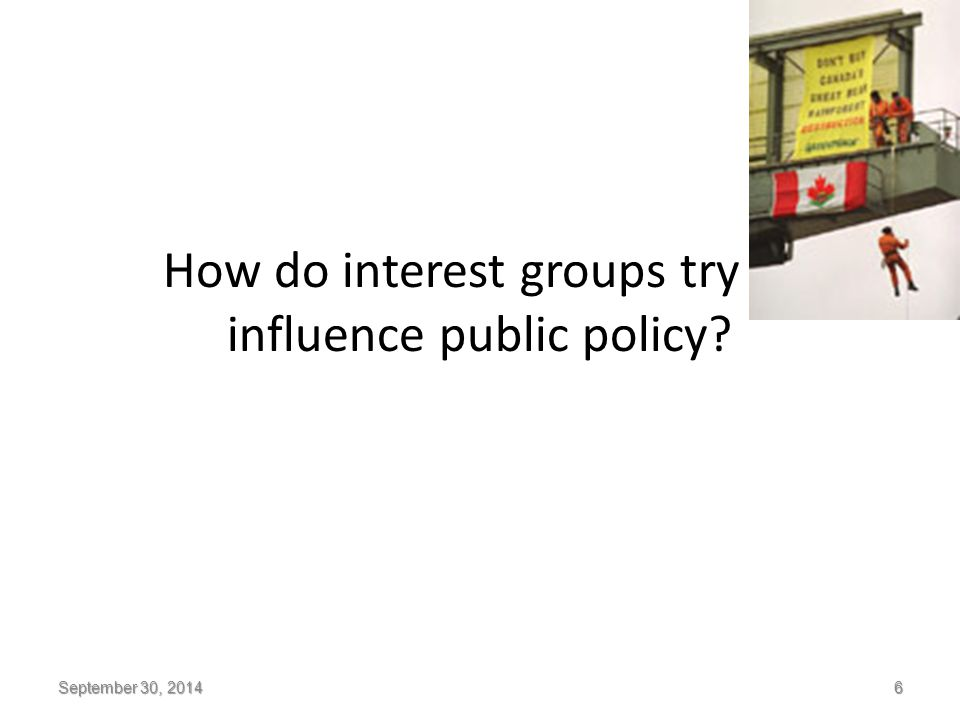 How do interest groups try to influence public policy? September 30, 2014 6