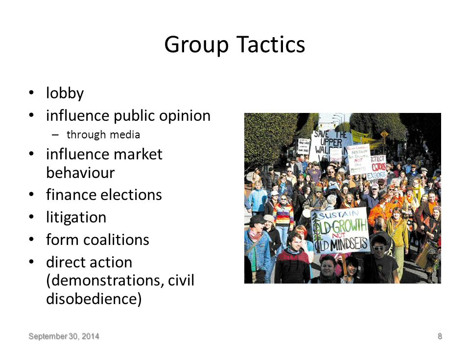 Group Tactics lobby influence public opinion – through media influence market behaviour finance elections litigation form coalitions direct action (demonstrations, civil disobedience) September 30, 2014 8
