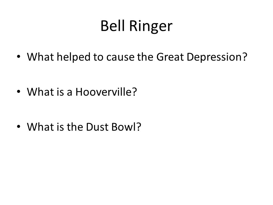Bell Ringer What helped to cause the Great Depression? What is a Hooverville? What is the Dust Bowl?