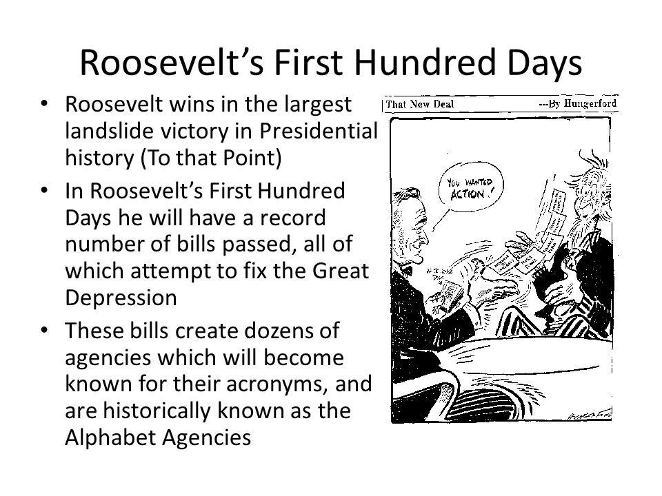 Roosevelt's First Hundred Days Roosevelt wins in the largest landslide victory in Presidential history (To that Point) In Roosevelt's First Hundred Da