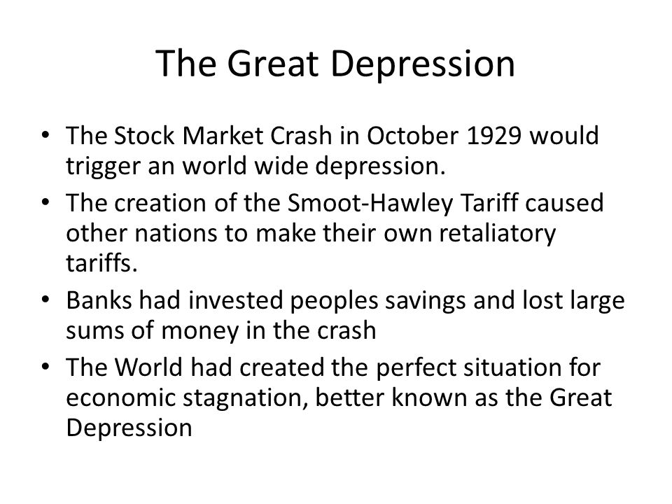 The Great Depression The Stock Market Crash in October 1929 would trigger an world wide depression. The creation of the Smoot-Hawley Tariff caused oth