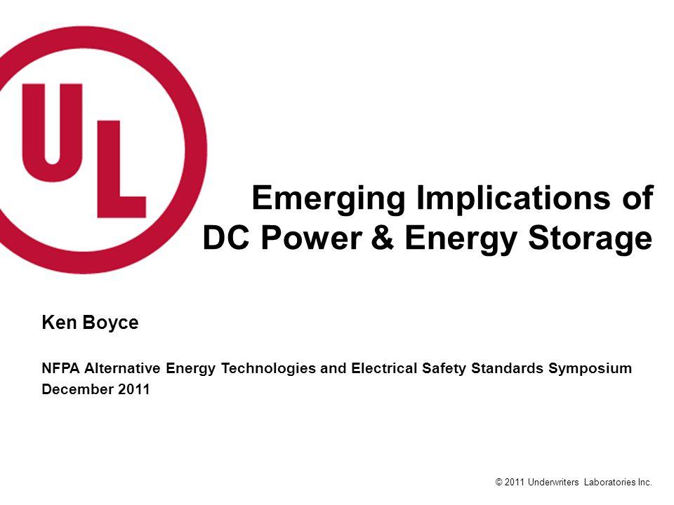 © 2011 Underwriters Laboratories Inc. Emerging Implications of DC Power & Energy Storage Ken Boyce NFPA Alternative Energy Technologies and Electrical