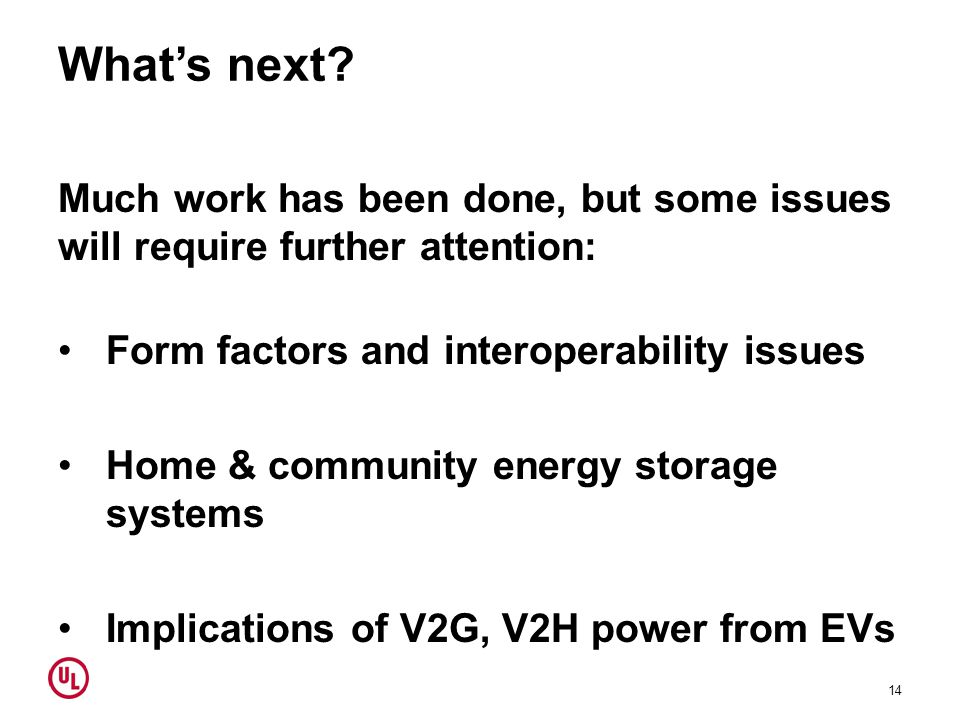 What's next? Much work has been done, but some issues will require further attention: Form factors and interoperability issues Home & community energy