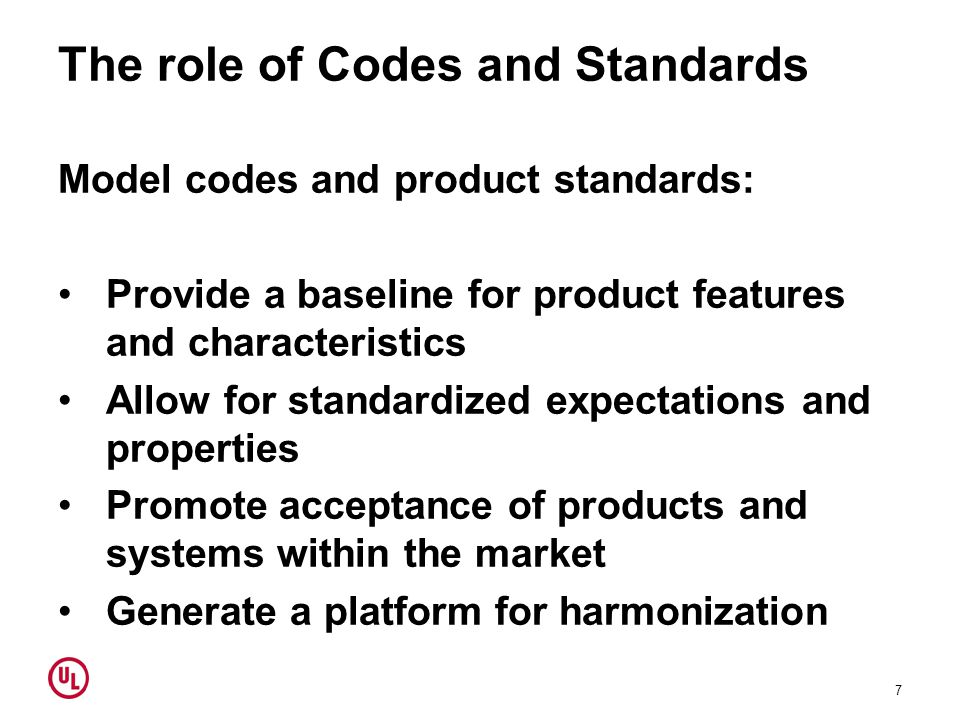 The role of Codes and Standards Model codes and product standards: Provide a baseline for product features and characteristics Allow for standardized expectations and properties Promote acceptance of products and systems within the market Generate a platform for harmonization 7
