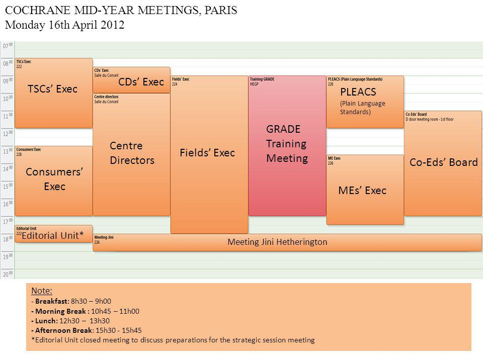 COCHRANE MID-YEAR MEETINGS, PARIS Tuesday 17th April 2012 Centre Directors MEs' Exec TSCs' Exec Co-Eds'/TSCs'/MEs' Execs' Joint Meeting + Methods Exec * Fields' Exec Consumers' Exec Co-Eds' Board Methods Exec Note: - Breakfast: 8h30 – 9h00 - Morning Break : 10h45 – 11h00 - Lunch: 12h30 – 13h30 - Afternoon Break: 15h30 - 15h45 *Methods Executive joining Joint CRG Executives' Meeting for the second half.