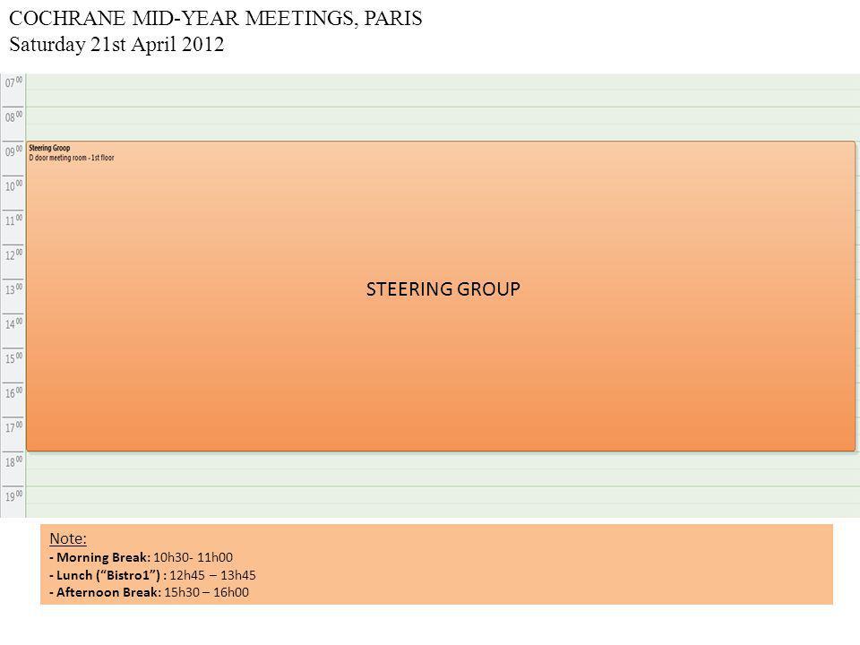 COCHRANE MID-YEAR MEETINGS, PARIS Saturday 21st April 2012 STEERING GROUP Note: - Morning Break: 10h30- 11h00 - Lunch ( Bistro1 ) : 12h45 – 13h45 - Afternoon Break: 15h30 – 16h00