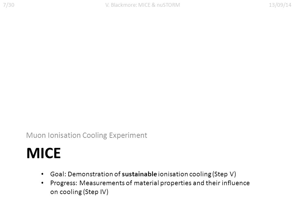 MICE Muon Ionisation Cooling Experiment Goal: Demonstration of sustainable ionisation cooling (Step V) Progress: Measurements of material properties and their influence on cooling (Step IV) 7/30V.