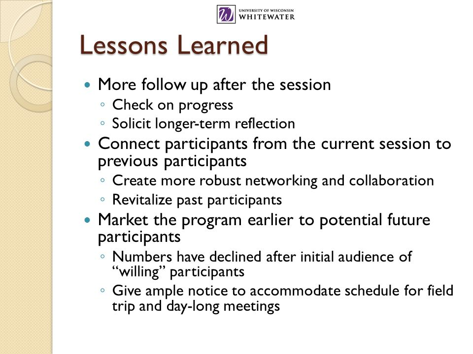 Lessons Learned More follow up after the session ◦ Check on progress ◦ Solicit longer-term reflection Connect participants from the current session to previous participants ◦ Create more robust networking and collaboration ◦ Revitalize past participants Market the program earlier to potential future participants ◦ Numbers have declined after initial audience of willing participants ◦ Give ample notice to accommodate schedule for field trip and day-long meetings